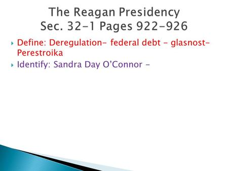  Define: Deregulation- federal debt - glasnost- Perestroika  Identify: Sandra Day O'Connor -
