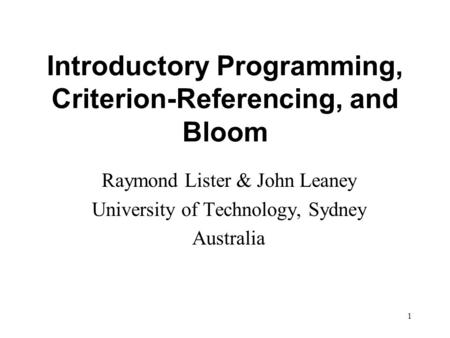 1 Introductory Programming, Criterion-Referencing, and Bloom Raymond Lister & John Leaney University of Technology, Sydney Australia.