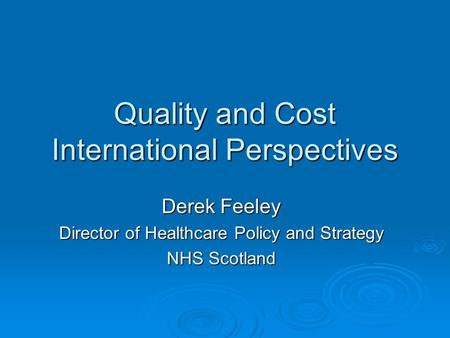 Quality and Cost International Perspectives Derek Feeley Director of Healthcare Policy and Strategy NHS Scotland.