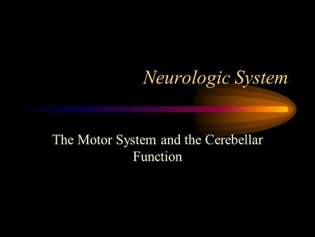 Neurologic System The Motor System and the Cerebellar Function.