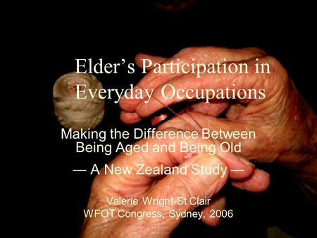 Elder's Participation in Everyday Occupations Making the Difference Between Being Aged and Being Old ― A New Zealand Study ― Valerie Wright-St Clair WFOT.