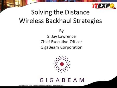 Solving the Distance Wireless Backhaul Strategies By S. Jay Lawrence Chief Executive Officer GigaBeam Corporation.