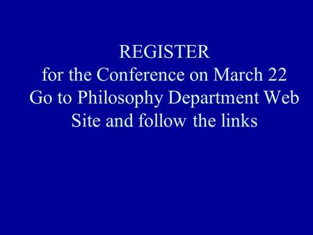 REGISTER for the Conference on March 22 Go to Philosophy Department Web Site and follow the links.
