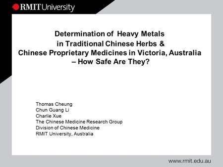 Determination of Heavy Metals in Traditional Chinese Herbs & Chinese Proprietary Medicines in Victoria, Australia – How Safe Are They? Thomas Cheung Chun.
