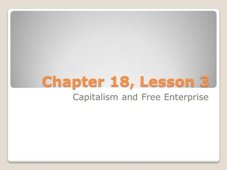 Chapter 18, Lesson 3 Capitalism and Free Enterprise.