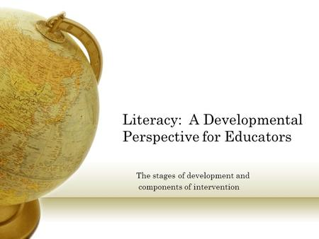 Literacy: A Developmental Perspective for Educators The stages of development and components of intervention.