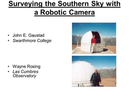 Surveying the Southern Sky with a Robotic Camera John E. Gaustad Swarthmore College Wayne Rosing Las Cumbres Observatory.