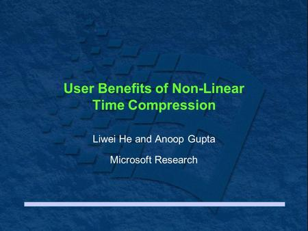 User Benefits of Non-Linear Time Compression Liwei He and Anoop Gupta Microsoft Research.