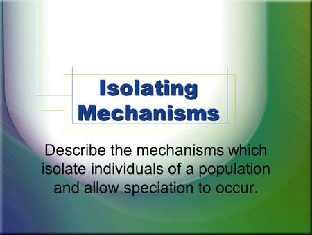 Isolating Mechanisms Describe the mechanisms which isolate individuals of a population and allow speciation to occur.