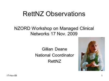 RettNZ Observations NZORD Workshop on Managed Clinical Networks 17 Nov. 2009 Gillian Deane National Coordinator RettNZ 17-Nov-091.
