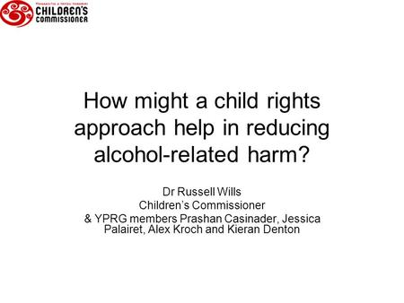 How might a child rights approach help in reducing alcohol-related harm? Dr Russell Wills Children's Commissioner & YPRG members Prashan Casinader, Jessica.