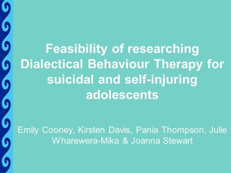 Feasibility of researching Dialectical Behaviour Therapy for suicidal and self-injuring adolescents Emily Cooney, Kirsten Davis, Pania Thompson, Julie.