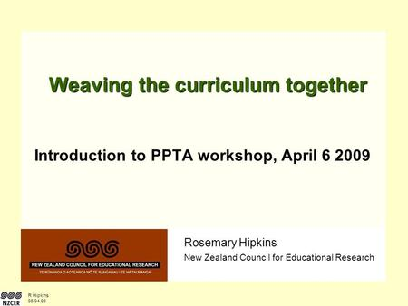R Hipkins 06.04.09 Rosemary Hipkins New Zealand Council for Educational Research Weaving the curriculum together Introduction to PPTA workshop, April 6.