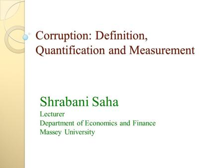 Corruption: Definition, Quantification and Measurement Shrabani Saha Lecturer Department of Economics and Finance Massey University.