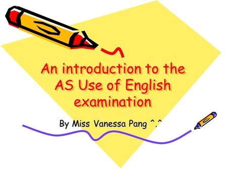 An introduction to the AS Use of English examination By Miss Vanessa Pang ^.^