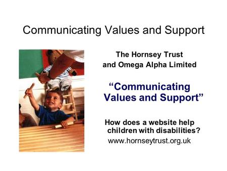 "Communicating Values and Support The Hornsey Trust and Omega Alpha Limited ""Communicating Values and Support"" How does a website help children with disabilities?"