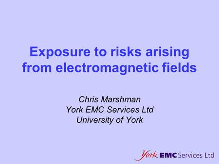 Exposure to risks arising from electromagnetic fields Chris Marshman York EMC Services Ltd University of York.