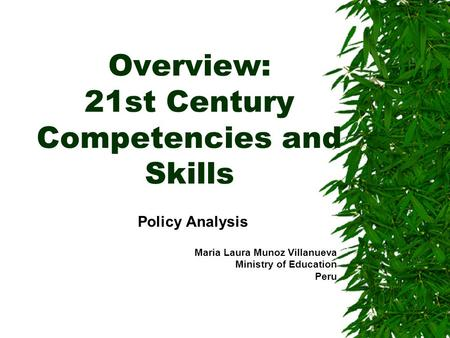 Overview: 21st Century Competencies and Skills Policy Analysis Maria Laura Munoz Villanueva Ministry of Education Peru.
