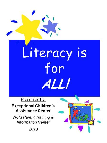 Literacy is for ALL! Presented by: Exceptional Children's Assistance Center NC's Parent Training & Information Center 2013.