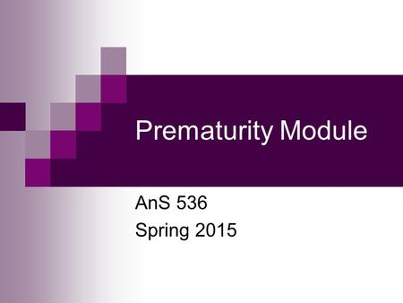 Prematurity Module AnS 536 Spring 2015. What is Prematurity? Prematurity is defined as less than 37 weeks of gestation in humans Prior to 32 weeks is.