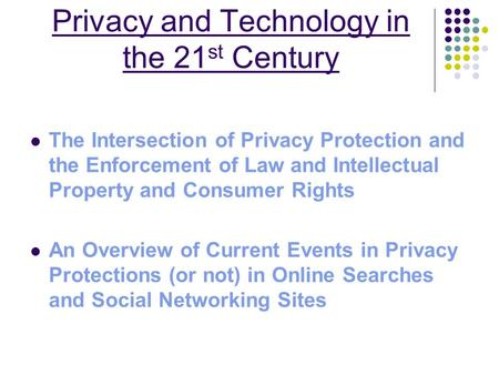 Privacy and Technology in the 21 st Century The Intersection of Privacy Protection and the Enforcement of Law and Intellectual Property and Consumer Rights.