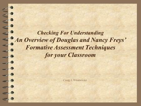 Checking For Understanding An Overview of Douglas and Nancy Freys' Formative Assessment Techniques for your Classroom Craig J. Wisniewski.