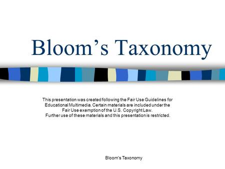 Bloom's Taxonomy Bloom's Taxonomy This presentation was created following the Fair Use Guidelines for Educational Multimedia. Certain materials are included.