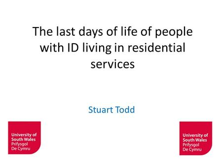 The last days of life of people with ID living in residential services Stuart Todd ©University of Glamorgan.
