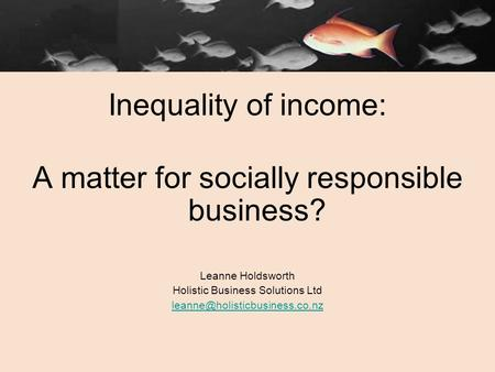 Inequality of income: A matter for socially responsible business? Leanne Holdsworth Holistic Business Solutions Ltd