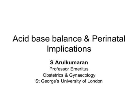 Acid base balance & Perinatal Implications S Arulkumaran Professor Emeritus Obstetrics & Gynaecology St George's University of London.