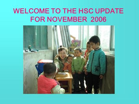 WELCOME TO THE HSC UPDATE FOR NOVEMBER 2006. Good news Ann received cleft palate surgery in Nov. Now she can speak confidently without being teased. She.