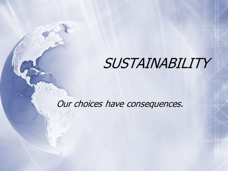 "SUSTAINABILITY Our choices have consequences.. What is sustainability? Here is what Wikipedia says: Sustain can mean ""maintain, support, or endure""."