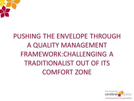 PUSHING THE ENVELOPE THROUGH A QUALITY MANAGEMENT FRAMEWORK:CHALLENGING A TRADITIONALIST OUT OF ITS COMFORT ZONE.