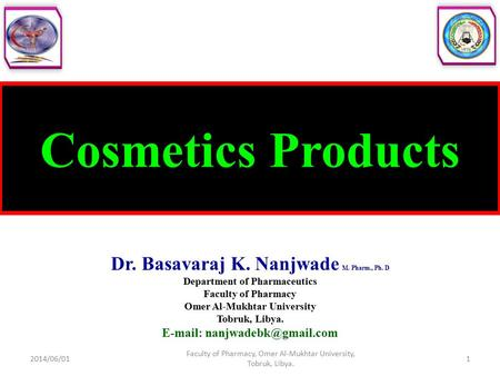 Cosmetics Products Dr. Basavaraj K. Nanjwade M. Pharm., Ph. D Department of Pharmaceutics Faculty of Pharmacy Omer Al-Mukhtar University Tobruk, Libya.