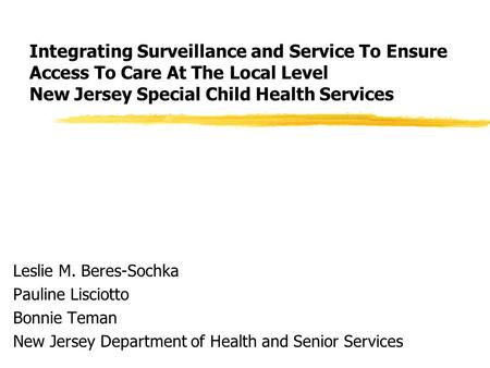 Integrating Surveillance and Service To Ensure Access To Care At The Local Level New Jersey Special Child Health Services Leslie M. Beres-Sochka Pauline.