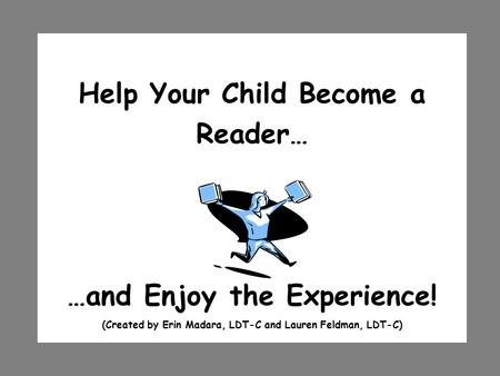 Help Your Child Become a Reader… …and Enjoy the Experience! (Created by Erin Madara, LDT-C and Lauren Feldman, LDT-C)