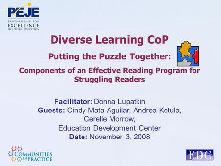 Diverse Learning CoP Putting the Puzzle Together: Components of an Effective Reading Program for Struggling Readers Facilitator: Donna Lupatkin Guests: