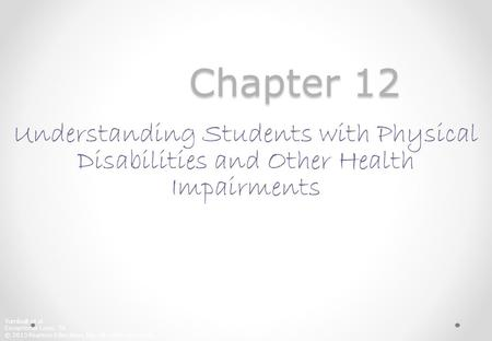 Chapter 12 Understanding Students with Physical Disabilities and Other Health Impairments Each Power Point presentation can be viewed as transparencies.