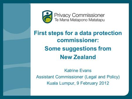 First steps for a data protection commissioner: Some suggestions from New Zealand Katrine Evans Assistant Commissioner (Legal and Policy) Kuala Lumpur,