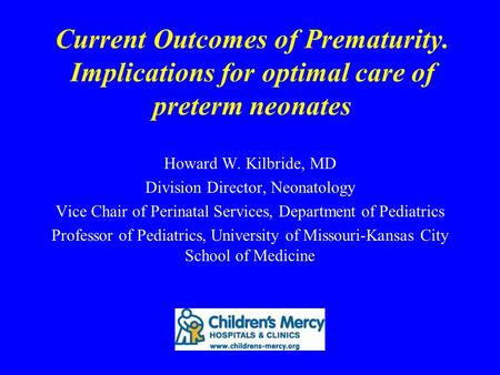 Current Outcomes of Prematurity. Implications for optimal care of preterm neonates Howard W. Kilbride, MD Division Director, Neonatology Vice Chair of.