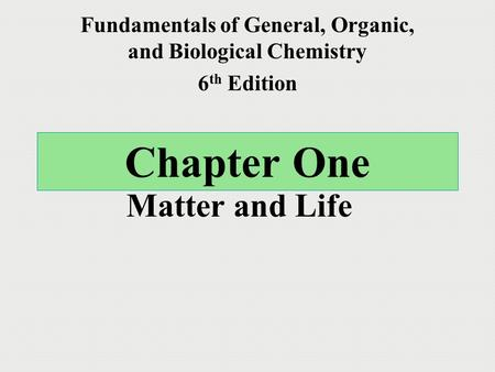 Chapter One Matter and Life Fundamentals of General, Organic, and Biological Chemistry 6 th Edition.
