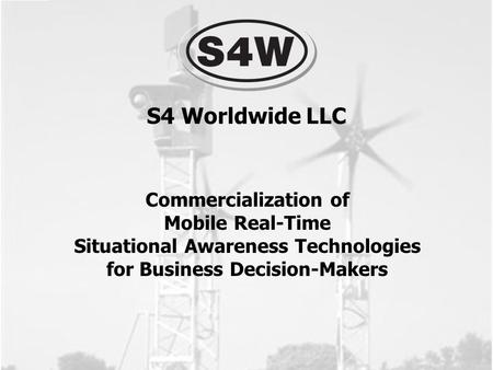 Commercialization of Mobile Real-Time Situational Awareness Technologies for Business Decision-Makers S4 Worldwide LLC.