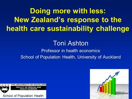 Doing more with less: New Zealand's response to the health care sustainability challenge Toni Ashton Professor in health economics School of Population.