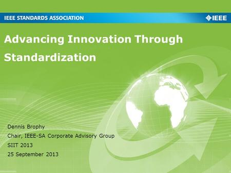 Advancing Innovation Through Standardization Dennis Brophy Chair, IEEE-SA Corporate Advisory Group SIIT 2013 25 September 2013.