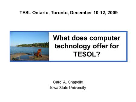 Carol A. Chapelle Iowa State University TESL Ontario, Toronto, December 10-12, 2009 What does computer technology offer for TESOL?