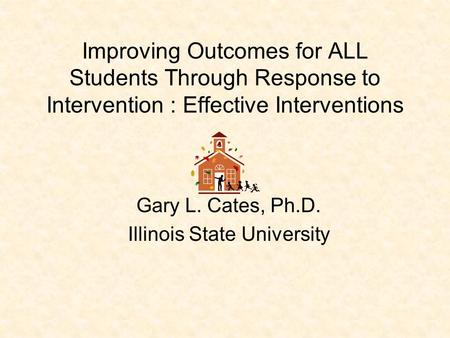 Improving Outcomes for ALL Students Through Response <strong>to</strong> Intervention : Effective Interventions Gary L. Cates, Ph.D. Illinois State University.