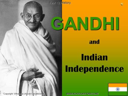 GANDHI Copyright: Vithalbhai Jhaveri/GandhiServe WWW.SCHOOLHISTORY.CO.NZ Year 12 History and Indian Independence.