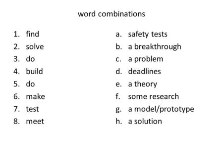Word combinations 1.find 2.solve 3.do 4.build 5.do 6.make 7.test 8.meet a.safety tests b.a breakthrough c.a problem d.deadlines e.a theory f.some research.