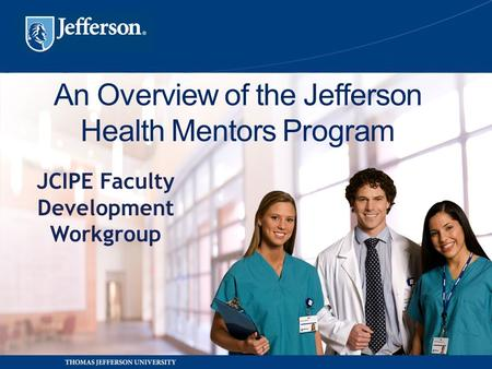 An Overview of the Jefferson Health Mentors Program JCIPE Faculty Development Workgroup.