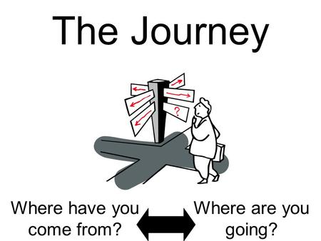 The Journey Where have you come from? Where are you going?